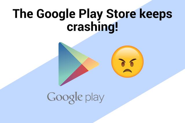 The Google Play Store keeps crashing!
