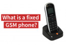 What is a fixed GSM phone?