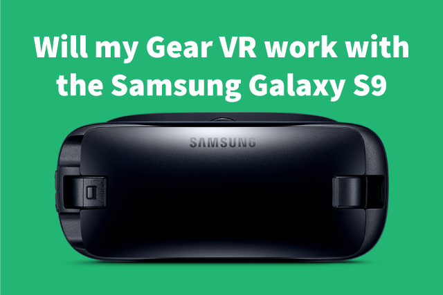 Will my Gear VR work with the Samsung Galaxy S9? The Big